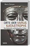 Orte der Varuskatastrophe und der römischen Okkupation in Germanien: Der historisch-archäologische Führer - Boris Dreyer