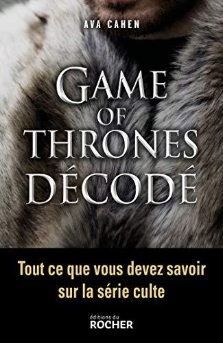 Game of Thrones décodé: Tout ce que vous devez savoir sur la série culte par Ava Cahen