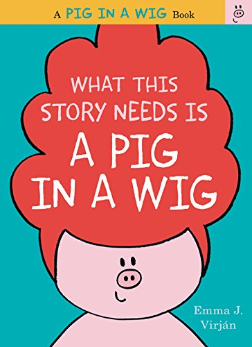 What This Story Needs Is a Pig in a Wig (A Pig in a Wig Book) por Emma J. Virjan