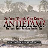 So You Think You Know Antietam?: The Stories Behind Americas Bloodiest Day