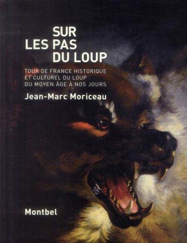 Sur les pas du loup. Tour de France et atlas historiques et culturels du loup, du moyen âge à nos jours
