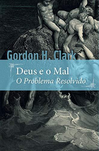 Deus e o mal: O problema resolvido (Portuguese Edition) por Gordon H. Clark