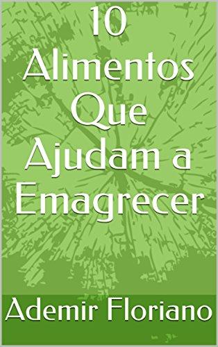 10 Alimentos Que Ajudam a Emagrecer (Portuguese Edition) por Ademir  Floriano