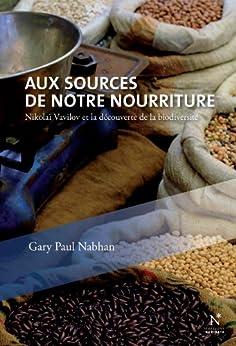 Aux sources de notre nourriture: Nikolaï Vavilov et la découverte de la biodiversité par [Nabhan, Gary-Paul]