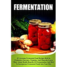 Fermentation: 49 Awesome Fermented Food Recipes Rich In Probiotics, Enzymes, Vitamins, And Minerals-Learn About Health Benefits Of Fermentation And How ... Foods Into Your Diet (English Edition)