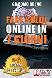 Fare Soldi Online In 7 Giorni: Come Guadagnare Denaro su Internet e Creare Rendite Automatiche con il Web