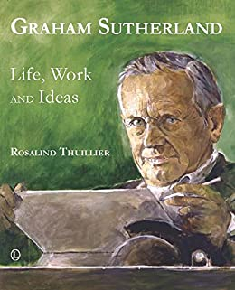 Graham Sutherland: Life, Work and Ideas by [Thuillier, Rosalind]
