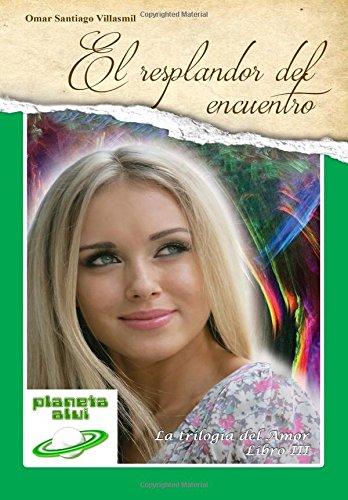 Descargar Libro El Resplandor del Encuentro: Editorial Planeta Alvi: Volume 3 (La Trilogía del Amor) de Omar Santiago Villasmil