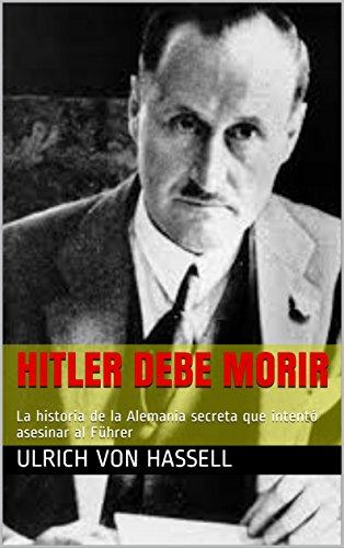 Hitler debe morir: La historia de la Alemania secreta que intentó asesinar al Führer por Ulrich von Hassell