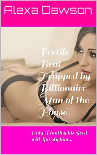 Fertile Brat Trapped by Billionaire Man of the House: Only Planting his Seed will Satisfy him...