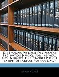 Des Francais Par Droit de Naissance Et Situation Juridique Des Individus Nes En France D'Un Etranger (Article Extrait de La Revue Pratique T. XLV)...