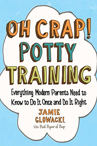 Oh Crap! Potty Training: Everything Modern Parents Need to Know  to Do It Once and Do It Right (Oh Crap Parenting, Band 1)