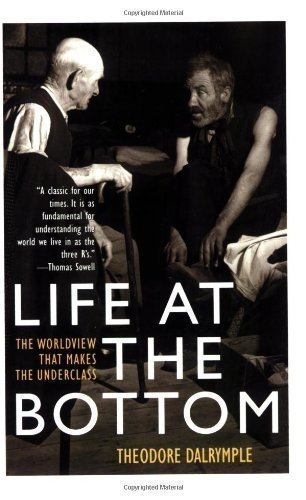 Life at the Bottom: The Worldview That Makes the Underclass by Theodore Dalrymple ( 2003 )