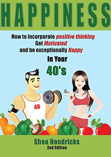 Happiness: How to Incorporate Positive Thinking, Get Motivated, and Learn to be Exceptionally Happy in Your 40s (Happiness - Free Your Challenges with ... and Changing Your Habits) (English Edition)