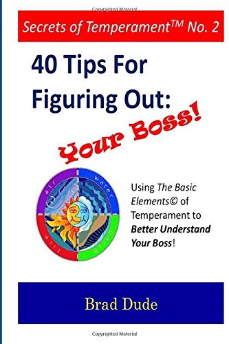 40 Tips For Figuring Out Your Boss!: Using the Basic Elements of Temperament to Better Understand Your Boss!: Volume 2 (Secrets of Temperament)