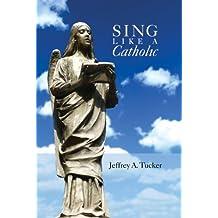 Sing Like a Catholic by Jeffrey Tucker (2009-05-04)