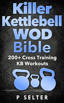 Kettlebell: Killer Kettlebell WOD Bible: 200+ Cross Training KB Workouts (Kettlebell, Kettlebell Workouts, Simple and Sinister, Kettlebell Training, Kettlebell ... Exercises, WODs) (English Edition) par [Selter, P]