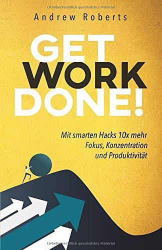 Get Work Done!: Mit smarten Hacks 10x mehr Fokus, Konzentration und Produktivität