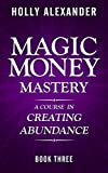 Magic Money Mastery: A Course in Creating Abundance: Book Three (Magic Money Books 3)