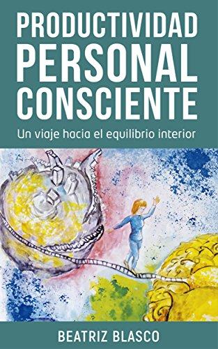 Productividad personal consciente: Un viaje hacia el equilibrio interior. por Beatriz Blasco Ginés