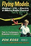 Flying Models: Rubber, Co2, Electric & Micro Radio Control: Tips & Techniques for Beginnerto Expert: Volume 2 (Don Ross)