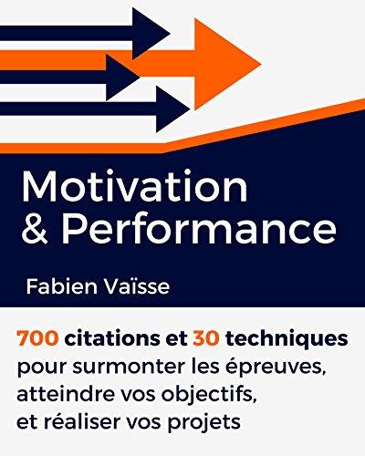 Motivation et performance: 700 citations et 30 techniques pour surmonter les preuves, atteindre vos objectifs, et raliser vos projets (Dveloppement personnel t. 1)