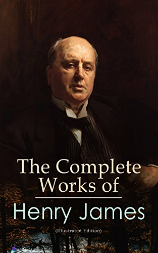The Complete Works of Henry James (Illustrated Edition): Novels, Short Stories, Plays, Travel Books, Biographies, Literary Essays & Autobiographical Writings