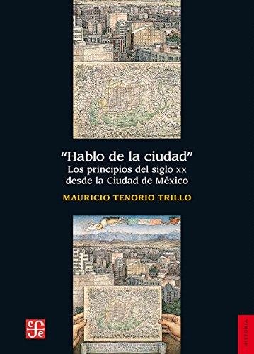 Hablo de la ciudad. Los principios del siglo XX desde la ciudad de México por Mauricio Tenorio Trillo