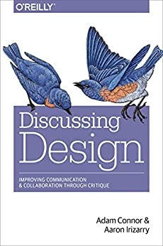 Discussing Design: Improving Communication and Collaboration through Critique by [Connor, Adam, Irizarry, Aaron]