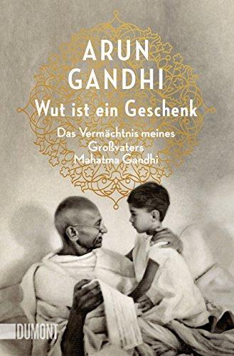 Wut ist ein Geschenk: Das Vermächtnis meines Großvaters Mahatma Gandhi (Taschenbücher)