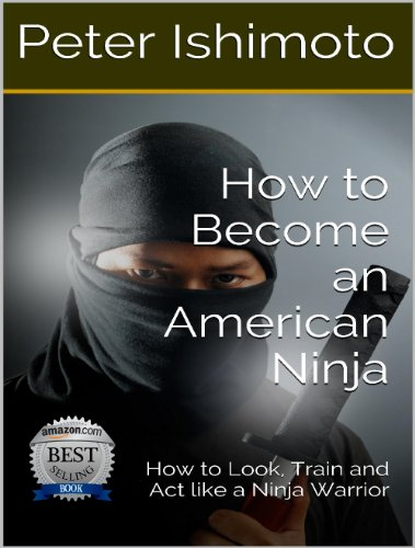 How to Become an American Ninja: How to Look, Train and Act like a Ninja Warrior (English Edition) por Peter Ishimoto