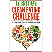 Clean Eating: The 21-Day Clean Eating Challenge: learn how to make clean eating part of your lifestyle to live a happier, healthier & more energized life ... Challenges Book 10) (English Edition)