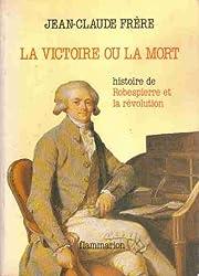 La Victoire Ou la Mort Histoire de Robespierre et la Revolution