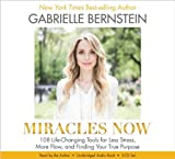 Miracles Now: 108 Life-Changing Tools for Less Stress, More Flow, and Finding Your True Purpose by Gabrielle Bernstein (2014-04-08)