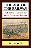 The Age of the Railway.  A Social History of 19th Century Britain. (Classics in Social and Economic History)