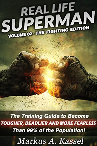 Real Life Superman: the Training Guide to Become Tougher, Deadlier and More Fearless than 99% of the Population: Volume 02: the Fighting Edition (English Edition)