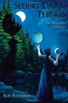 Seeing Dark Things: The Philosophy of Shadows by [Sorensen, Roy]