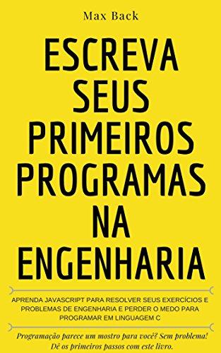 Escreva seus primeiros programas na Engenharia: Aprenda javascript para resolver seus exercícios e problemas de engenharia e perder o medo para programar em linguagem C (Portuguese Edition)