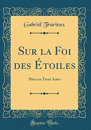 Sur la Foi des Étoiles: Pièce en Trois Actes (Classic Reprint)