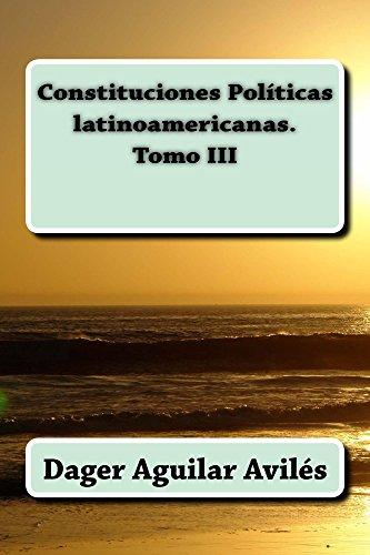 Constituciones Politicas Latinoamericanas. Tomo III por Dager Aguilar Aviles