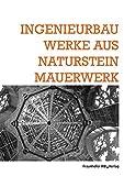 Ingenieurbauwerke aus Natursteinmauerwerk.: Tagungsband. Kongress Ingenieurbautage vom 25.-26.Oktober 2012 in Freiburg.