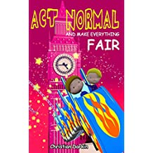 Act Normal And Make Everything Fair: Children's book series of funny adventures - chapter books for early and intermediate readers ages 5-9 (Young readers chapter books 6)