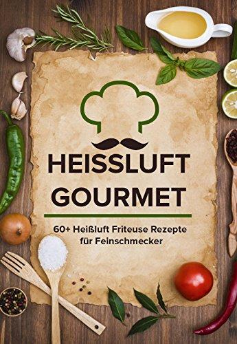 Heissluft Gourmet: 60+ Heißluft Friteuse Rezepte für Feinschmecker (Rezepte Friteuse)