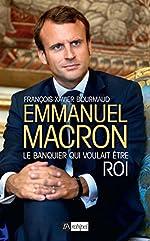 Emmanuel Macron, le banquier qui voulait être roi de François-Xavier Bourmaud