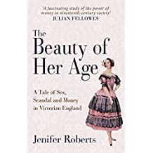 The Beauty of Her Age: A Tale of Sex, Scandal and Money in Victorian England by Jenifer Roberts (2016-07-15)
