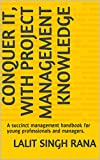 CONQUER IT, WITH PROJECT MANAGEMENT KNOWLEDGE: A succinct management handbook for young professionals and managers.