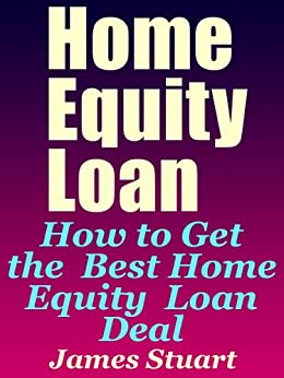 Home Equity Loan: How to Get the Best Home Equity Loan Deal (English Edition) di [Stuart, James]