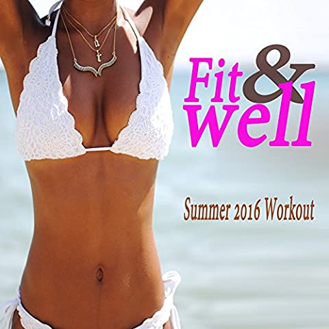 Fit & Well Summer 2016 Workout & DJ Mix (The Best Music for Aerobics, Pumpin' Cardio Power, Crossfit, Plyo, Exercise, Steps, Barré, Routine, Curves, Sculpting, Abs, Butt, Lean, Twerk, Slim Down Fitness Workout)