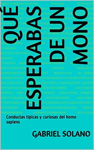Qué esperabas de un mono: Conductas típicas y curiosas del homo sapiens por Gabriel Solano