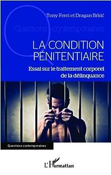 La condition pénitentiaire: Essai sur le traitement corporel de la délinquance par [Brkic, Dragan, FERRI, Tony]